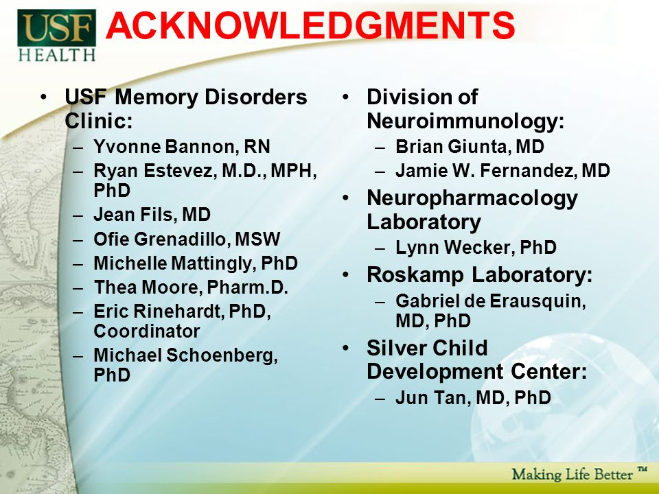 ACKNOWLEDGMENTS USF Memory Disorders Clinic: –Yvonne Bannon, RN –Ryan Estevez, M.D., MPH, PhD –Jean Fils, MD –Ofie Grenadillo, MSW –Michelle Mattingly, PhD –Thea Moore, Pharm.D.