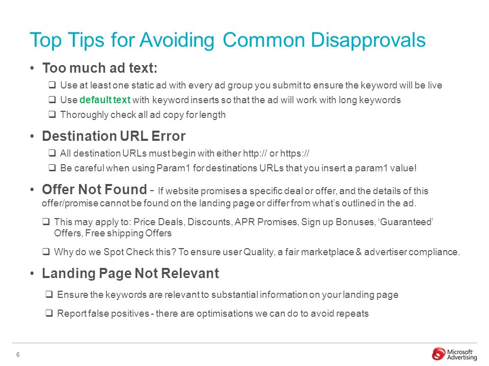 6 Top Tips for Avoiding Common Disapprovals Too much ad text: Use at least one static ad with every ad group you submit to ensure the keyword will be live Use default text with keyword inserts so that the ad will work with long keywords Thoroughly check all ad copy for length Destination URL Error All destination URLs must begin with either   or   Be careful when using Param1 for destinations URLs that you insert a param1 value.