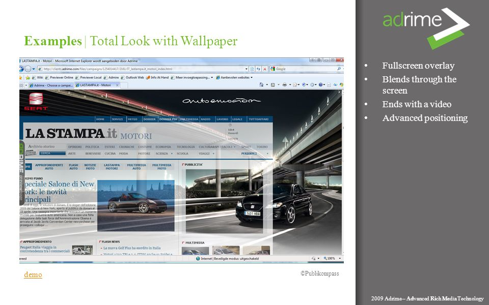 Fullscreen overlay Blends through the screen Ends with a video Advanced positioning Examples | Total Look with Wallpaper 2009 Adrime – Advanced Rich Media Technology demo Publikompass