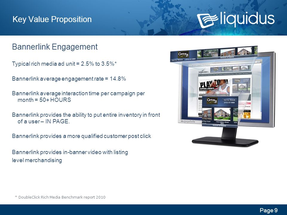 Page 9 Key Value Proposition Bannerlink Engagement Typical rich media ad unit = 2.5% to 3.5%* Bannerlink average engagement rate = 14.8% Bannerlink average interaction time per campaign per month = 50+ HOURS Bannerlink provides the ability to put entire inventory in front of a user – IN PAGE.