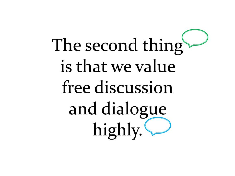 The second thing is that we value free discussion and dialogue highly.