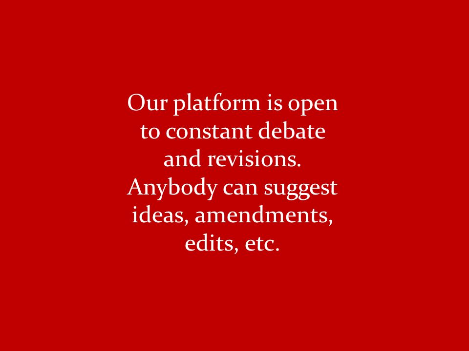Our platform is open to constant debate and revisions.