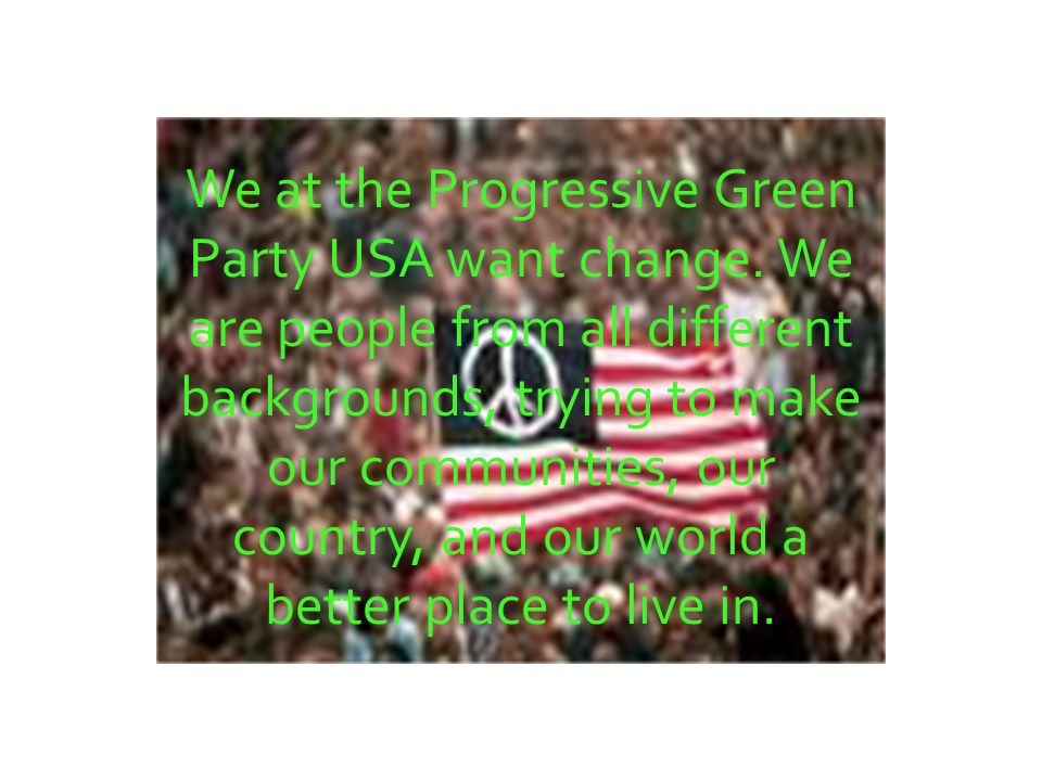 We at the Progressive Green Party USA want change.
