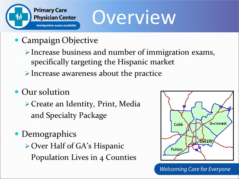 Overview Campaign Objective Increase business and number of immigration exams, specifically targeting the Hispanic market Increase awareness about the practice Our solution Create an Identity, Print, Media and Specialty Package Demographics Over Half of GAs Hispanic Population Lives in 4 Counties Cobb Gwinnett Dekalb Fulton