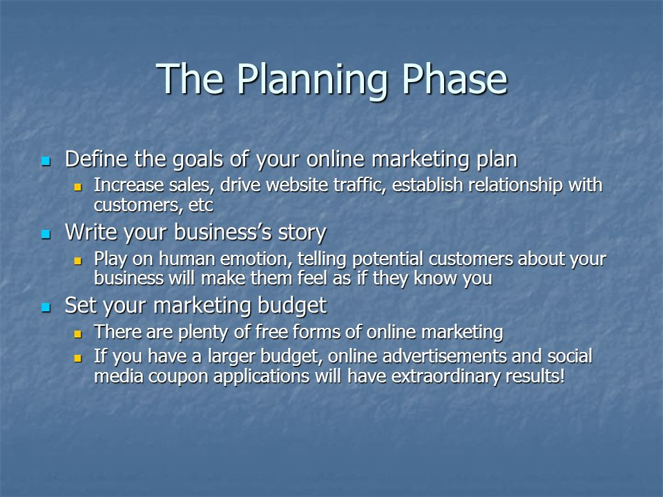 The Planning Phase Define the goals of your online marketing plan Define the goals of your online marketing plan Increase sales, drive website traffic, establish relationship with customers, etc Increase sales, drive website traffic, establish relationship with customers, etc Write your businesss story Write your businesss story Play on human emotion, telling potential customers about your business will make them feel as if they know you Play on human emotion, telling potential customers about your business will make them feel as if they know you Set your marketing budget Set your marketing budget There are plenty of free forms of online marketing There are plenty of free forms of online marketing If you have a larger budget, online advertisements and social media coupon applications will have extraordinary results.