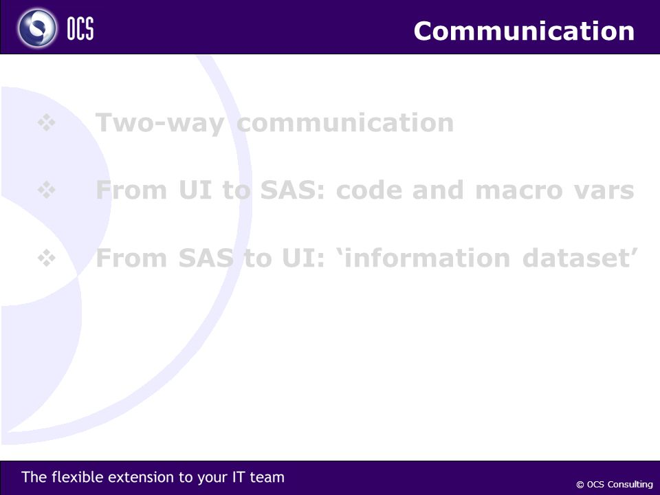 Communication Two-way communication From UI to SAS: code and macro vars From SAS to UI: information dataset © OCS Consulting