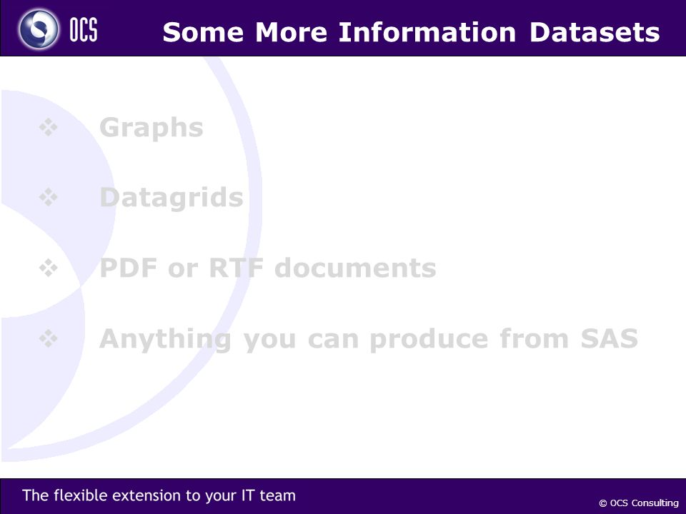 Some More Information Datasets Graphs Datagrids PDF or RTF documents Anything you can produce from SAS © OCS Consulting