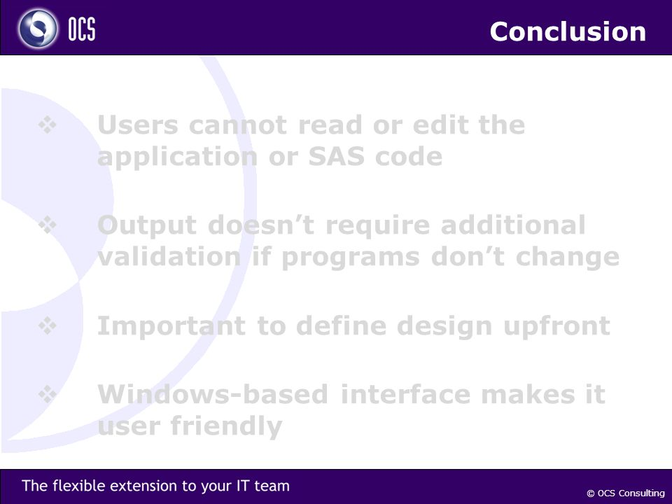 Conclusion Users cannot read or edit the application or SAS code Output doesnt require additional validation if programs dont change Important to define design upfront Windows-based interface makes it user friendly © OCS Consulting
