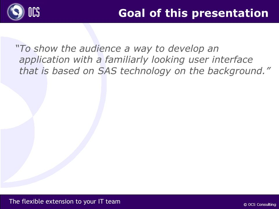 © OCS Consulting Goal of this presentation To show the audience a way to develop an application with a familiarly looking user interface that is based on SAS technology on the background.