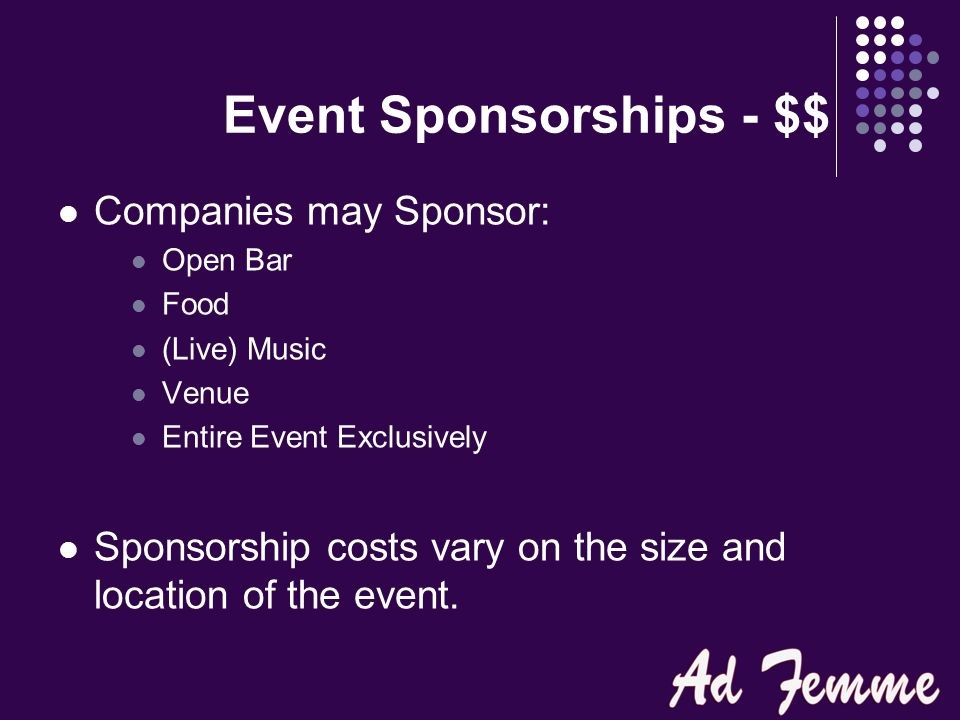 Event Sponsorships - $$ Companies may Sponsor: Open Bar Food (Live) Music Venue Entire Event Exclusively Sponsorship costs vary on the size and location of the event.