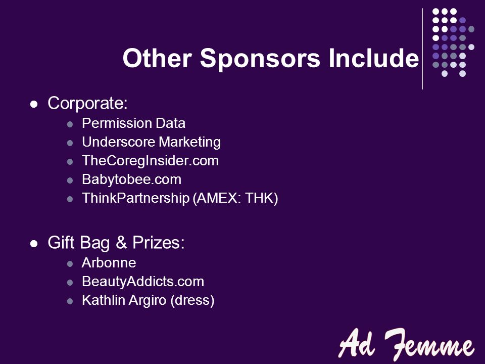 Other Sponsors Include Corporate: Permission Data Underscore Marketing TheCoregInsider.com Babytobee.com ThinkPartnership (AMEX: THK) Gift Bag & Prizes: Arbonne BeautyAddicts.com Kathlin Argiro (dress)