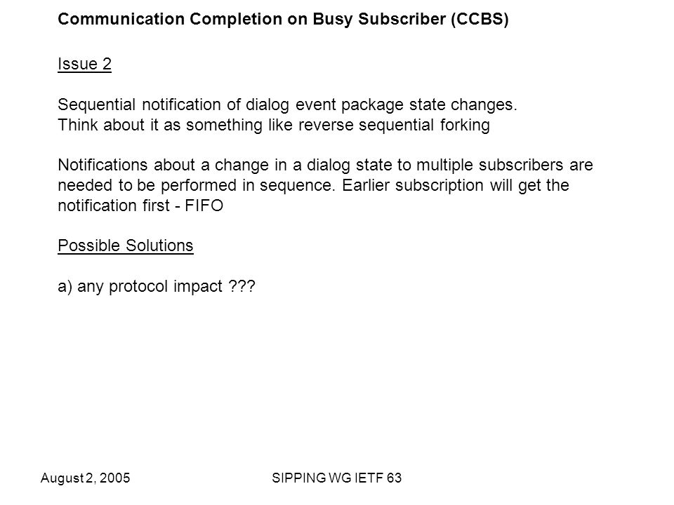 August 2, 2005SIPPING WG IETF 63 Communication Completion on Busy Subscriber (CCBS) Issue 2 Sequential notification of dialog event package state changes.