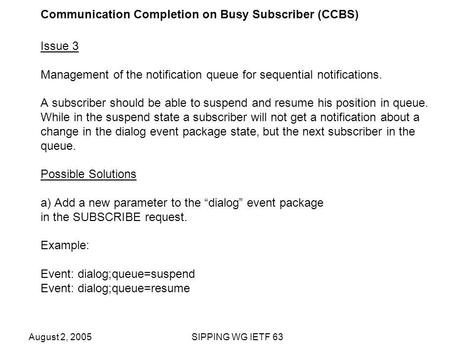 August 2, 2005SIPPING WG IETF 63 Communication Completion on Busy Subscriber (CCBS) Issue 3 Management of the notification queue for sequential notifications.