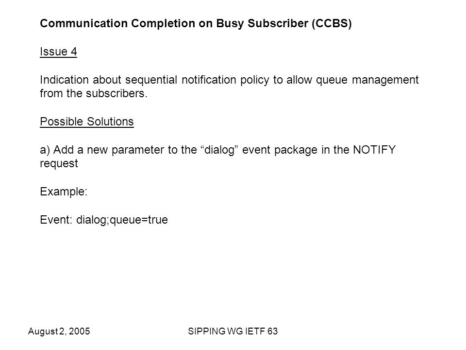 August 2, 2005SIPPING WG IETF 63 Communication Completion on Busy Subscriber (CCBS) Issue 4 Indication about sequential notification policy to allow queue management from the subscribers.