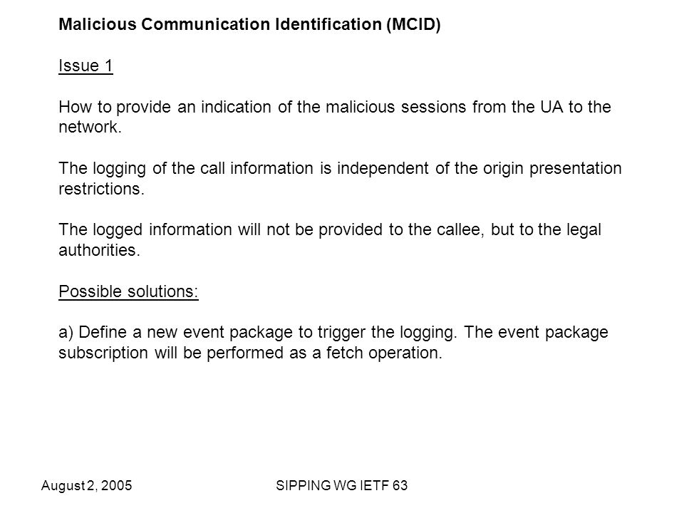 August 2, 2005SIPPING WG IETF 63 Malicious Communication Identification (MCID) Issue 1 How to provide an indication of the malicious sessions from the UA to the network.