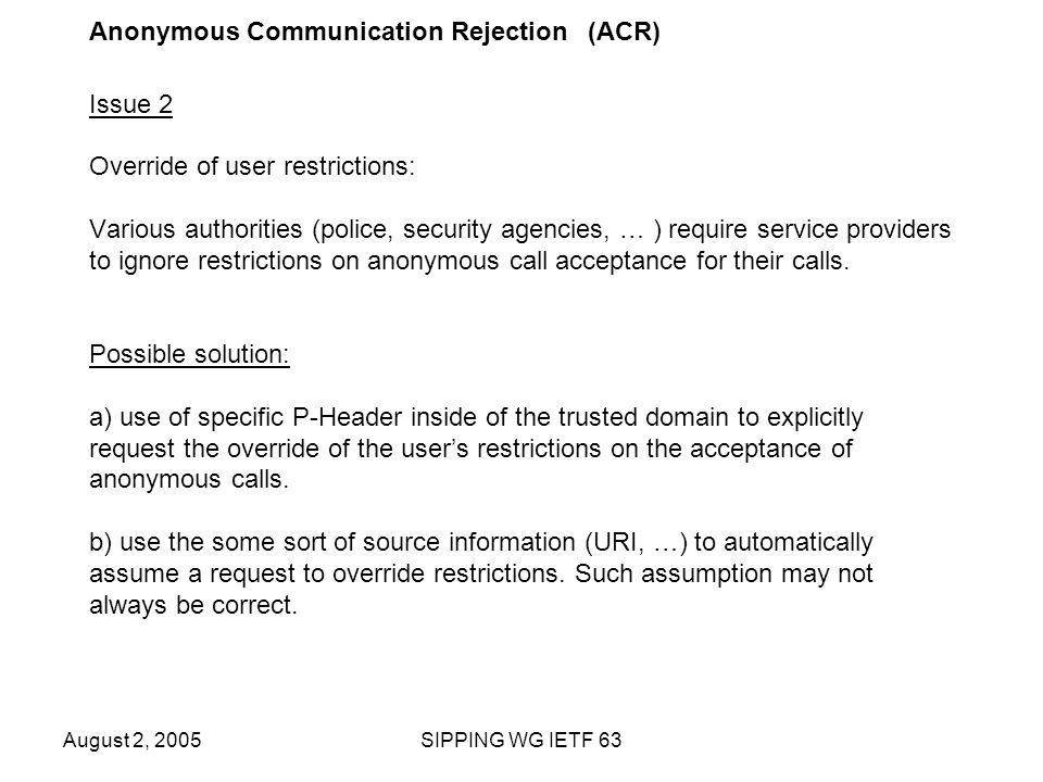 August 2, 2005SIPPING WG IETF 63 Anonymous Communication Rejection (ACR) Issue 2 Override of user restrictions: Various authorities (police, security agencies, … ) require service providers to ignore restrictions on anonymous call acceptance for their calls.