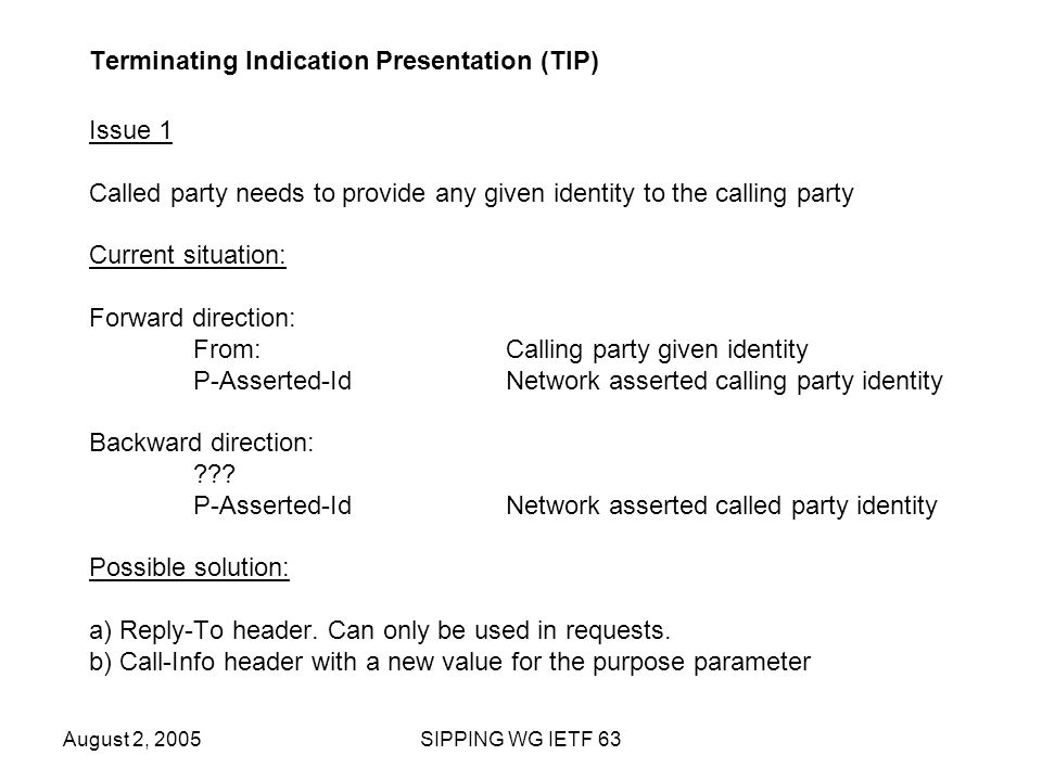 August 2, 2005SIPPING WG IETF 63 Terminating Indication Presentation (TIP) Issue 1 Called party needs to provide any given identity to the calling party Current situation: Forward direction: From:Calling party given identity P-Asserted-Id Network asserted calling party identity Backward direction: .