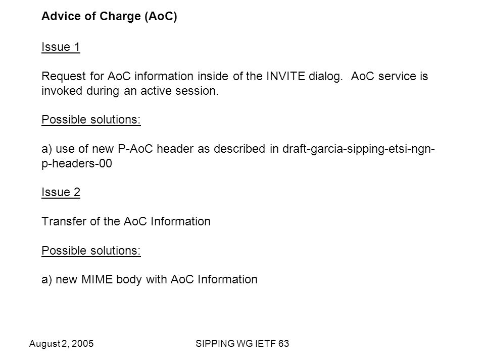 August 2, 2005SIPPING WG IETF 63 Advice of Charge (AoC) Issue 1 Request for AoC information inside of the INVITE dialog.