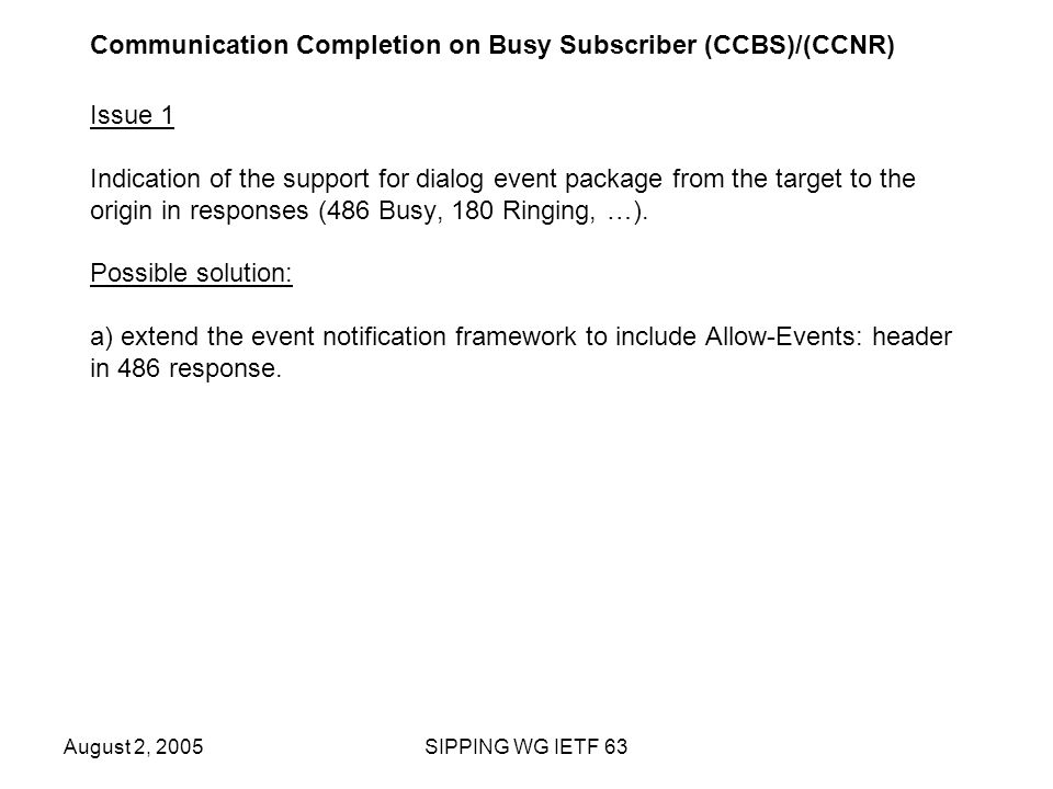 August 2, 2005SIPPING WG IETF 63 Communication Completion on Busy Subscriber (CCBS)/(CCNR) Issue 1 Indication of the support for dialog event package from the target to the origin in responses (486 Busy, 180 Ringing, …).