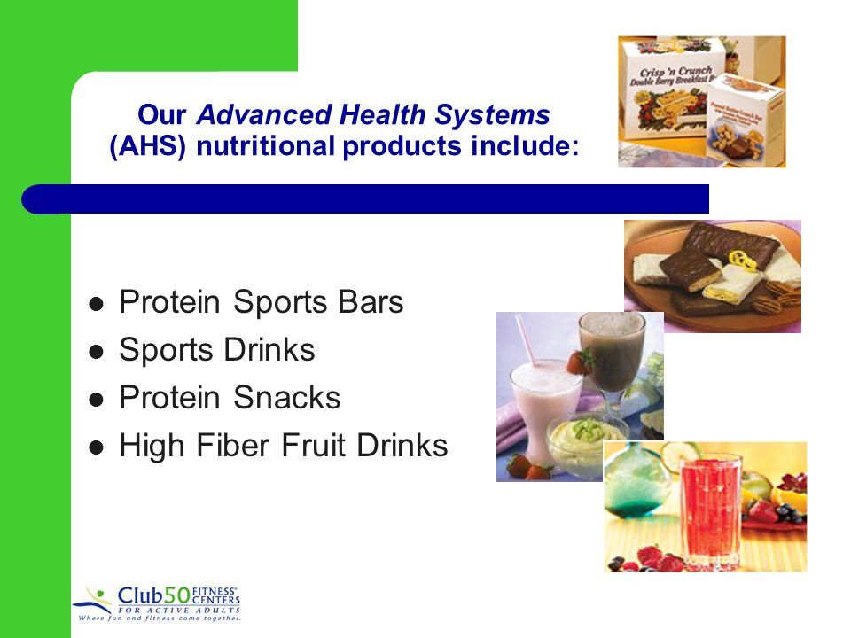 Our Advanced Health Systems (AHS) nutritional products include: Protein Sports Bars Sports Drinks Protein Snacks High Fiber Fruit Drinks