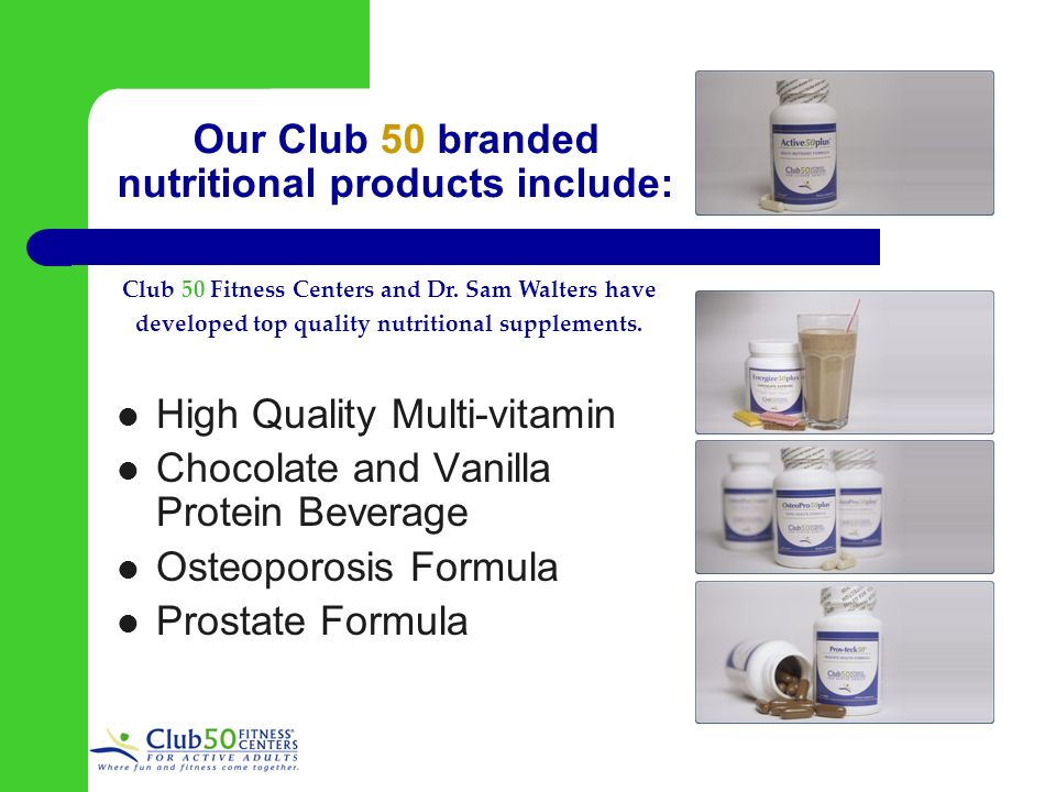 Our Club 50 branded nutritional products include: High Quality Multi-vitamin Chocolate and Vanilla Protein Beverage Osteoporosis Formula Prostate Formula Club 50 Fitness Centers and Dr.
