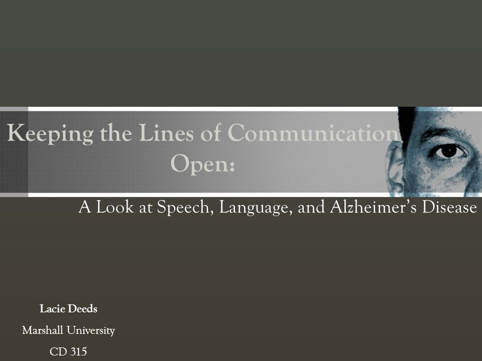 Keeping the Lines of Communication Open: A Look at Speech, Language, and Alzheimers Disease Lacie Deeds Marshall University CD 315
