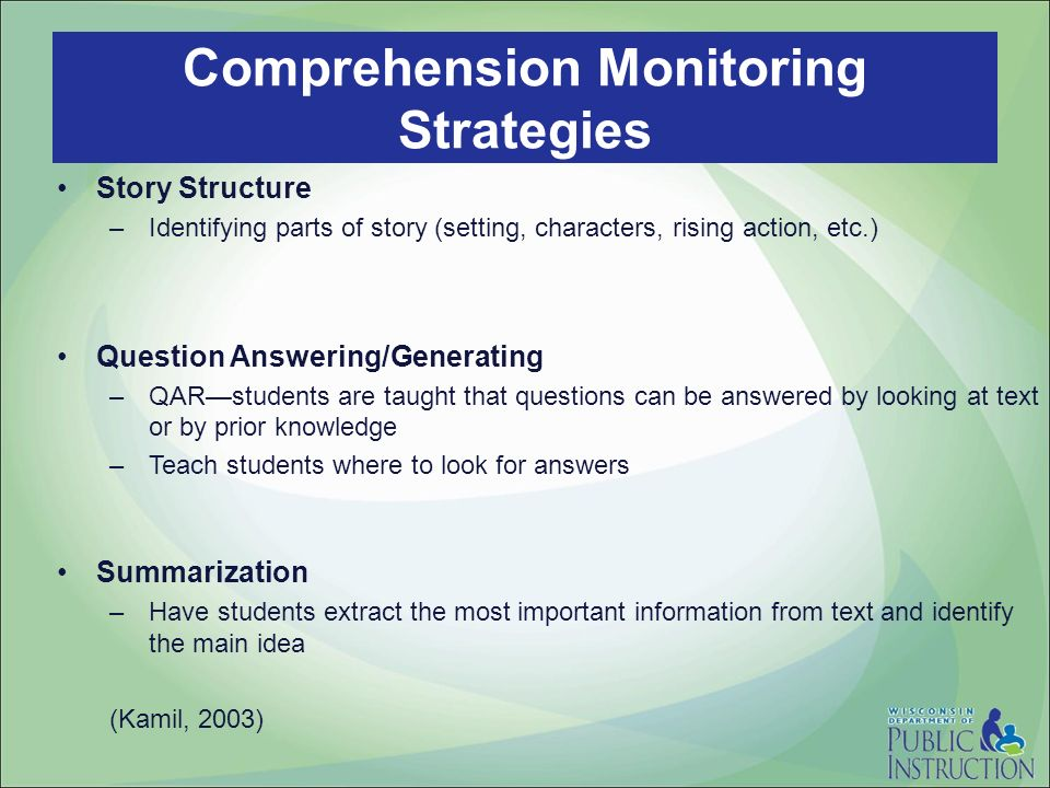 Story Structure –Identifying parts of story (setting, characters, rising action, etc.) Question Answering/Generating –QARstudents are taught that questions can be answered by looking at text or by prior knowledge –Teach students where to look for answers Summarization –Have students extract the most important information from text and identify the main idea (Kamil, 2003) Comprehension Monitoring Strategies