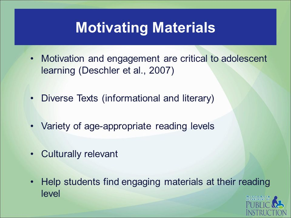 Motivation and engagement are critical to adolescent learning (Deschler et al., 2007) Diverse Texts (informational and literary) Variety of age-appropriate reading levels Culturally relevant Help students find engaging materials at their reading level Motivating Materials