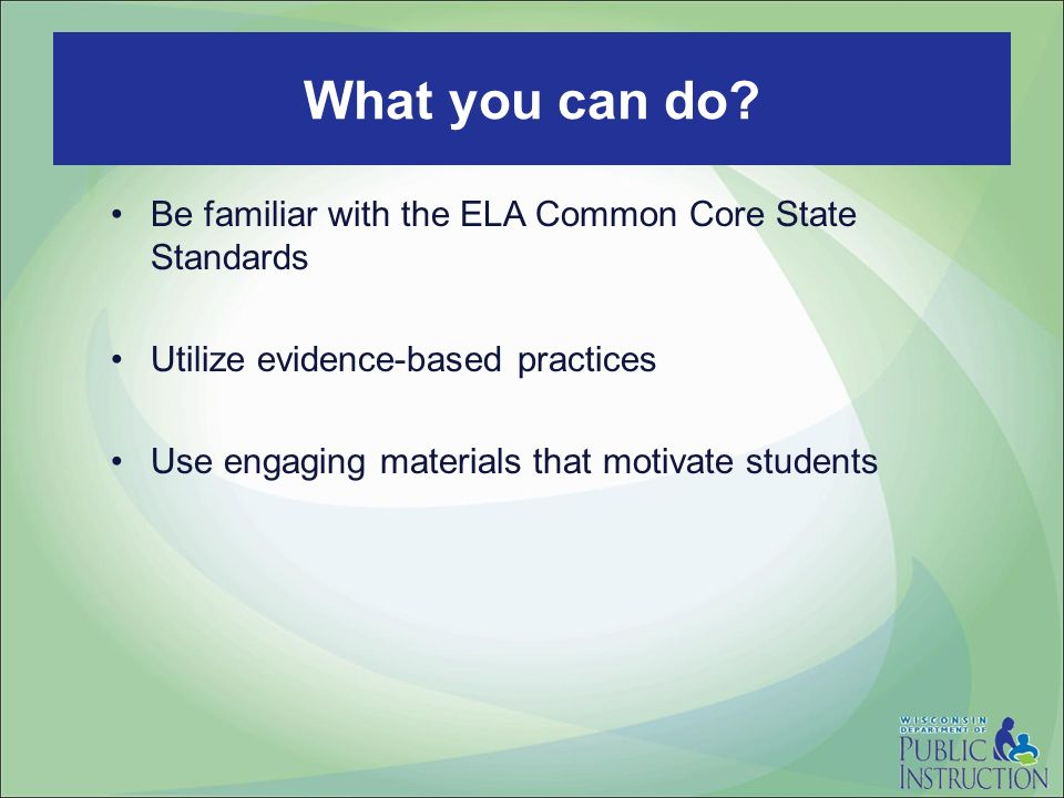 Be familiar with the ELA Common Core State Standards Utilize evidence-based practices Use engaging materials that motivate students What you can do
