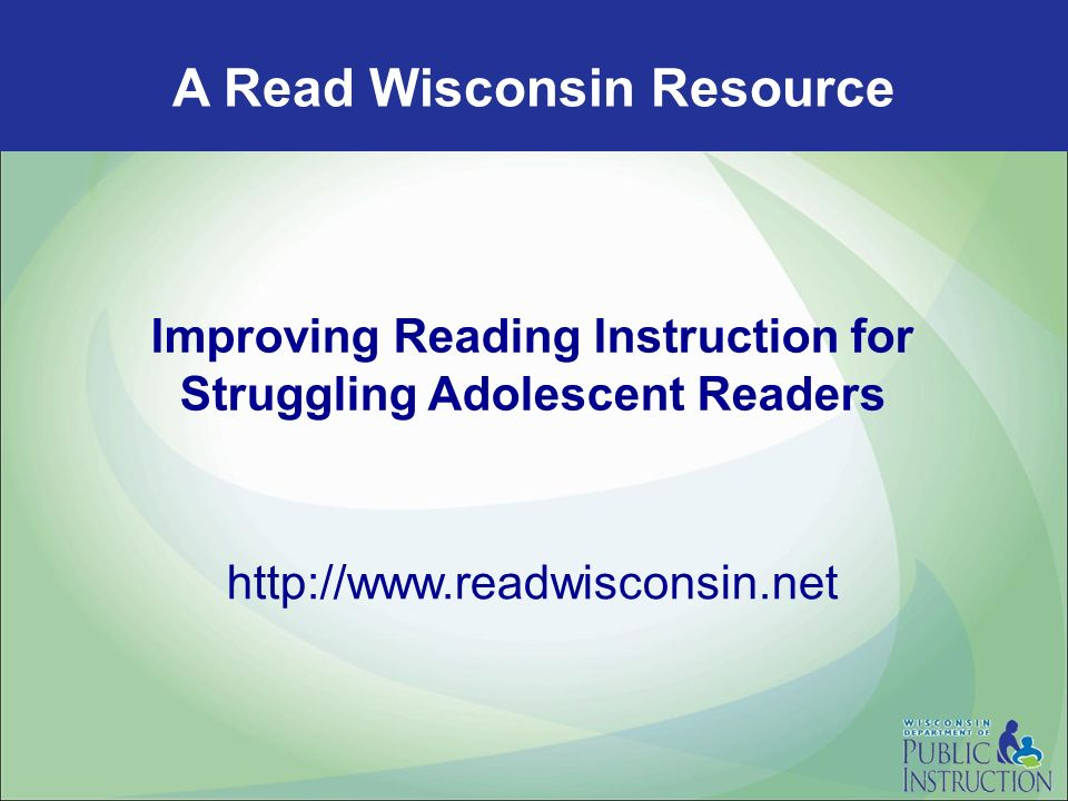 A Read Wisconsin Resource Improving Reading Instruction for Struggling Adolescent Readers http://www.readwisconsin.net