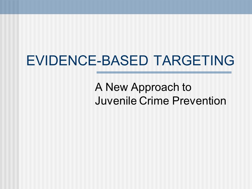 EVIDENCE-BASED TARGETING A New Approach to Juvenile Crime Prevention