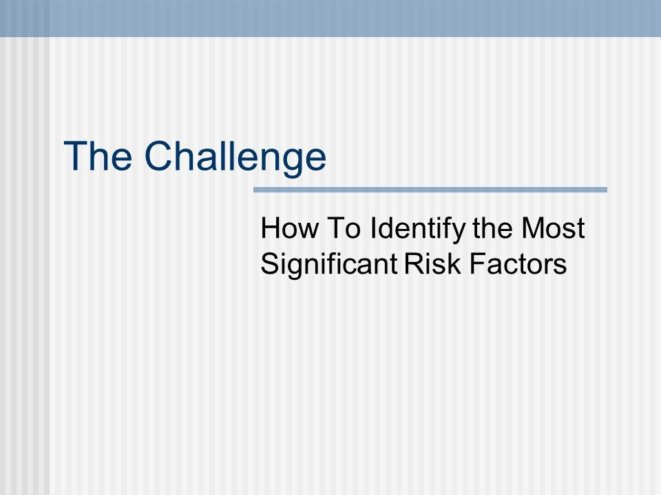 The Challenge How To Identify the Most Significant Risk Factors
