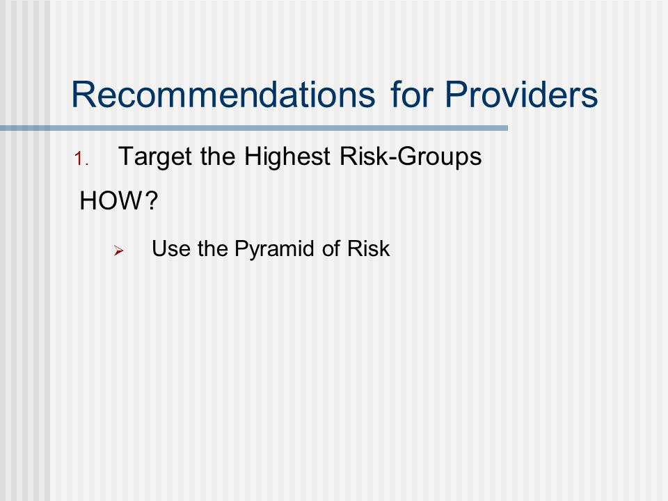 Recommendations for Providers 1. Target the Highest Risk-Groups HOW Use the Pyramid of Risk