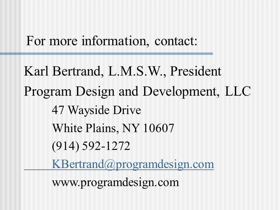 Karl Bertrand, L.M.S.W., President Program Design and Development, LLC 47 Wayside Drive White Plains, NY (914) For more information, contact: