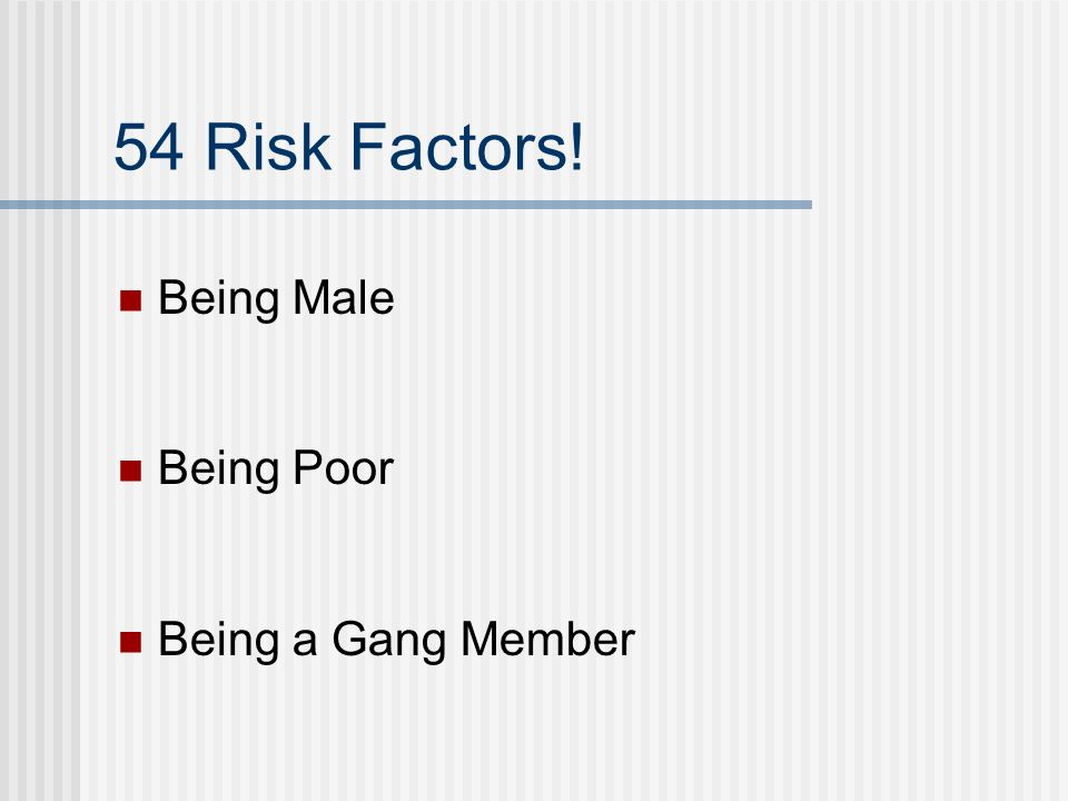 54 Risk Factors! Being Male Being Poor Being a Gang Member