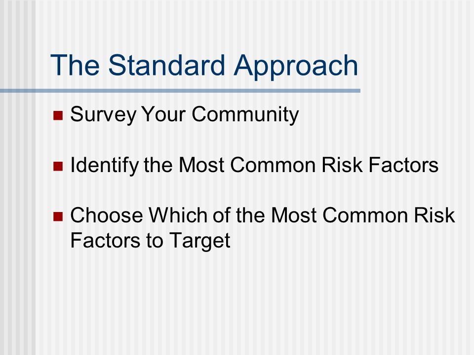 The Standard Approach Survey Your Community Identify the Most Common Risk Factors Choose Which of the Most Common Risk Factors to Target