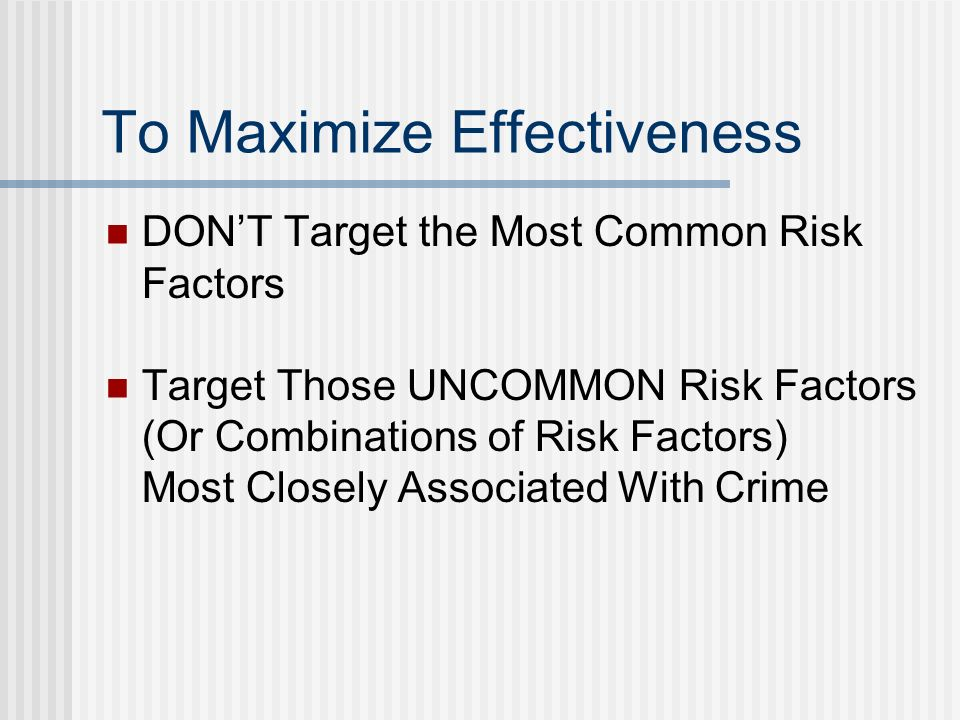 To Maximize Effectiveness DONT Target the Most Common Risk Factors Target Those UNCOMMON Risk Factors (Or Combinations of Risk Factors) Most Closely Associated With Crime