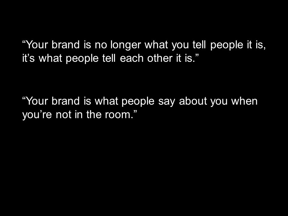 Your brand is no longer what you tell people it is, its what people tell each other it is.
