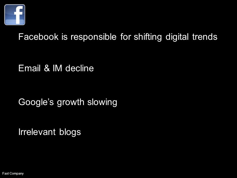 Facebook is responsible for shifting digital trends Email & IM decline Googles growth slowing Irrelevant blogs Fast Company