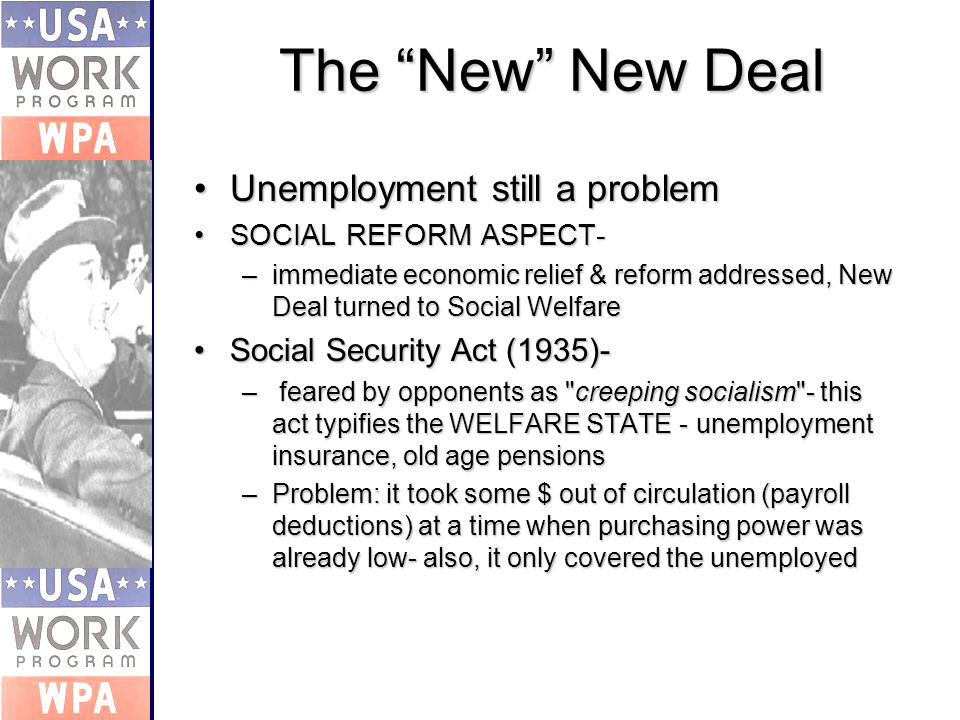 The New New Deal Unemployment still a problemUnemployment still a problem SOCIAL REFORM ASPECT-SOCIAL REFORM ASPECT- –immediate economic relief & reform addressed, New Deal turned to Social Welfare Social Security Act (1935)-Social Security Act (1935)- – feared by opponents as creeping socialism - this act typifies the WELFARE STATE - unemployment insurance, old age pensions –Problem: it took some $ out of circulation (payroll deductions) at a time when purchasing power was already low- also, it only covered the unemployed
