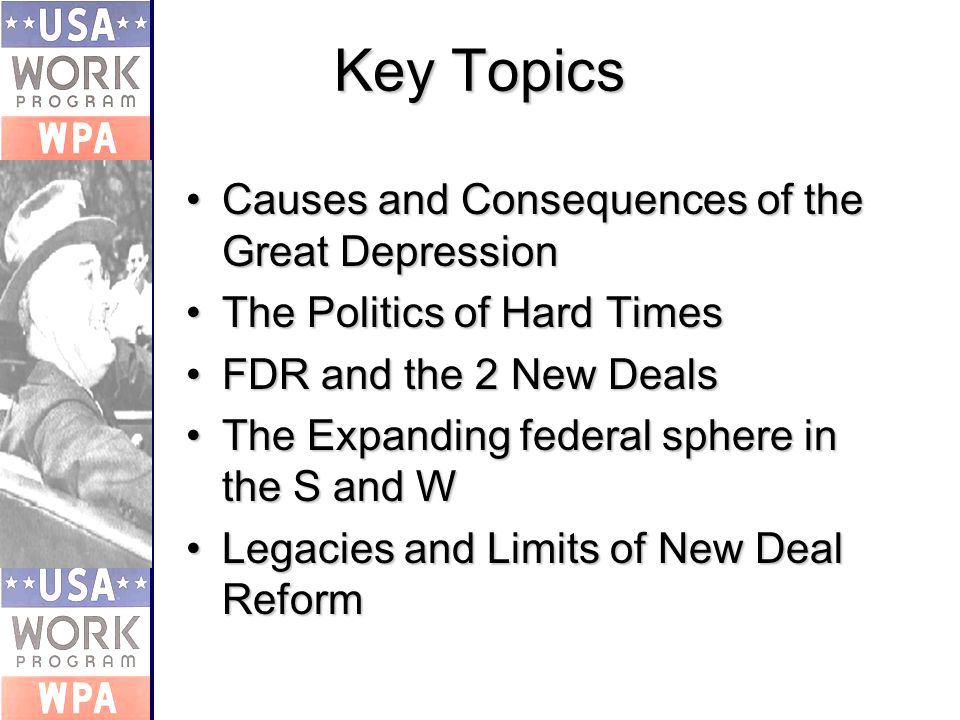 Key Topics Causes and Consequences of the Great DepressionCauses and Consequences of the Great Depression The Politics of Hard TimesThe Politics of Hard Times FDR and the 2 New DealsFDR and the 2 New Deals The Expanding federal sphere in the S and WThe Expanding federal sphere in the S and W Legacies and Limits of New Deal ReformLegacies and Limits of New Deal Reform