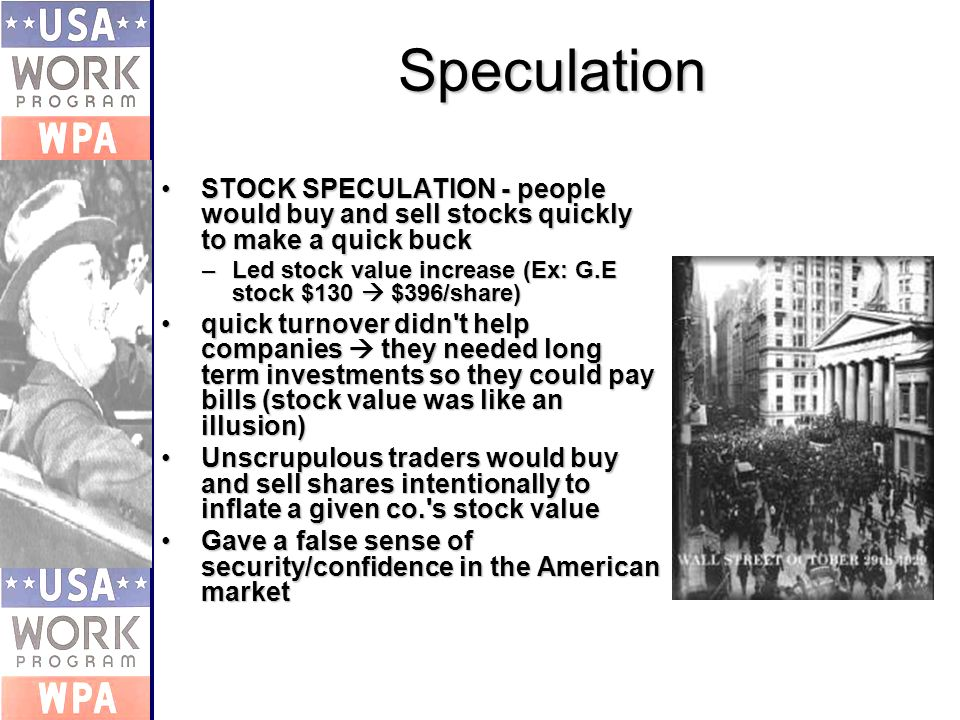 Speculation STOCK SPECULATION - people would buy and sell stocks quickly to make a quick buckSTOCK SPECULATION - people would buy and sell stocks quickly to make a quick buck –Led stock value increase (Ex: G.E stock $130 $396/share) quick turnover didn t help companies they needed long term investments so they could pay bills (stock value was like an illusion)quick turnover didn t help companies they needed long term investments so they could pay bills (stock value was like an illusion) Unscrupulous traders would buy and sell shares intentionally to inflate a given co. s stock valueUnscrupulous traders would buy and sell shares intentionally to inflate a given co. s stock value Gave a false sense of security/confidence in the American marketGave a false sense of security/confidence in the American market