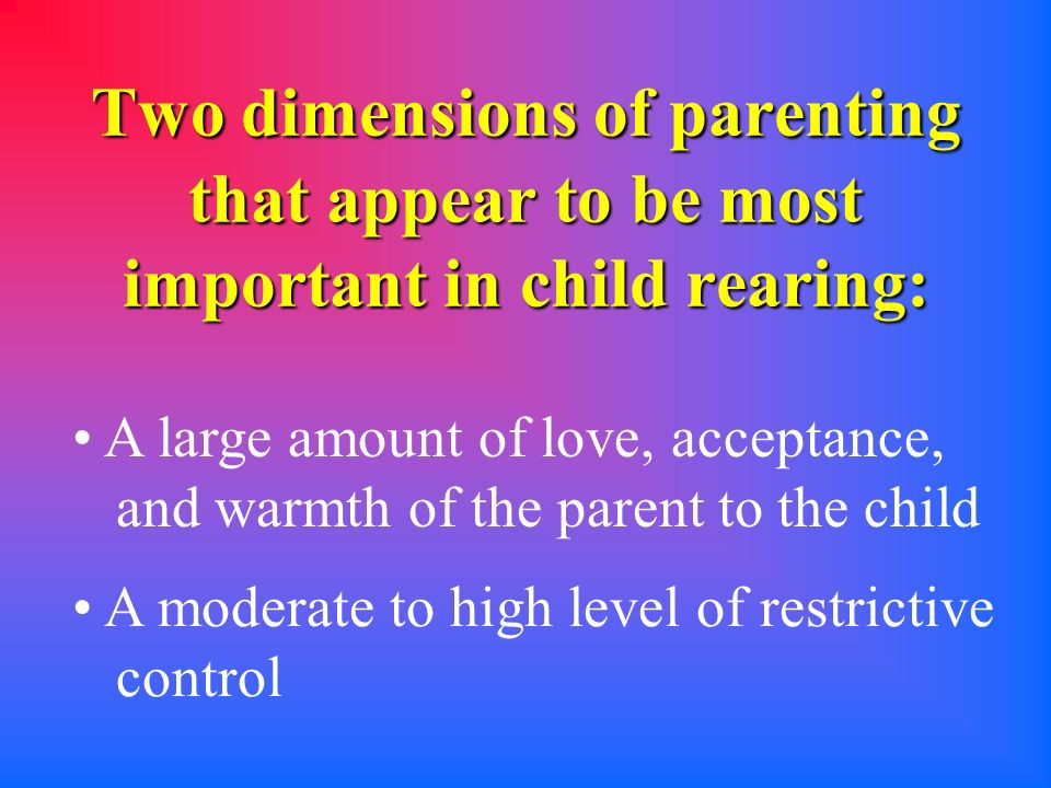 Two dimensions of parenting that appear to be most important in child rearing: A large amount of love, acceptance, and warmth of the parent to the child A moderate to high level of restrictive control