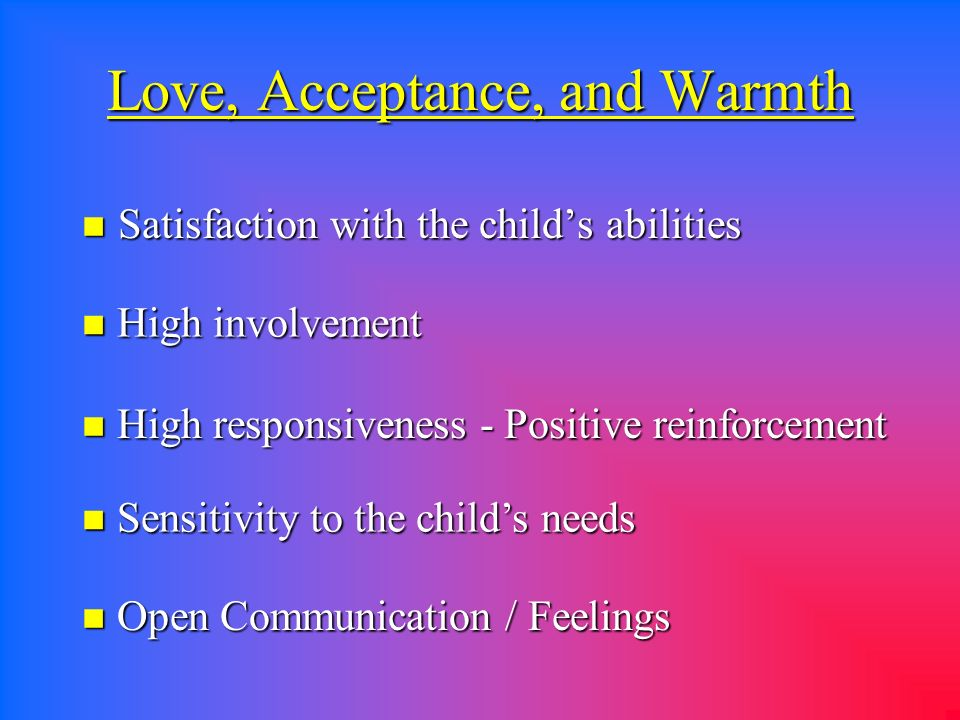 Love, Acceptance, and Warmth n Satisfaction with the childs abilities n High involvement n High responsiveness - Positive reinforcement n Sensitivity to the childs needs n Open Communication / Feelings