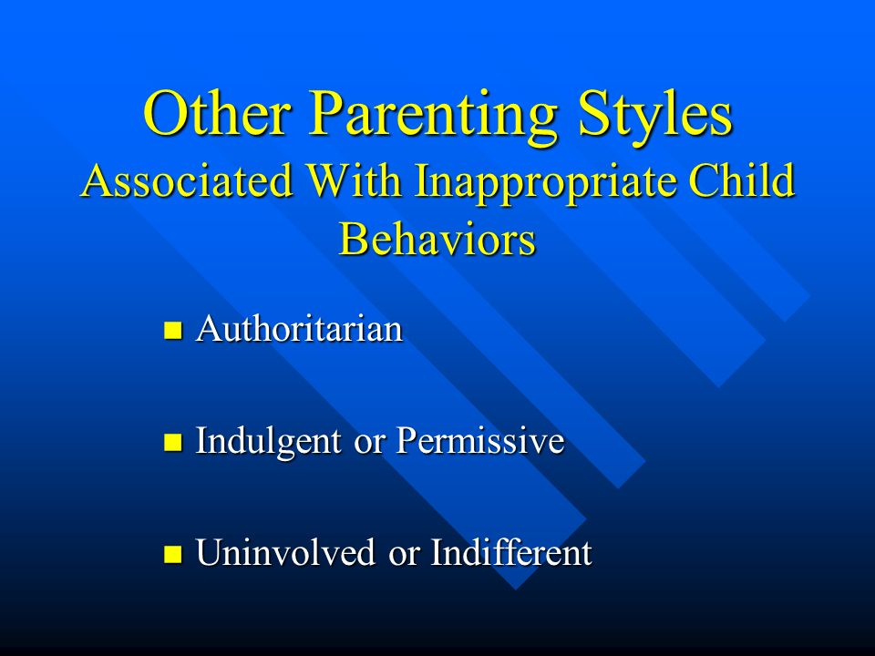 Other Parenting Styles Associated With Inappropriate Child Behaviors n Authoritarian n Indulgent or Permissive n Uninvolved or Indifferent