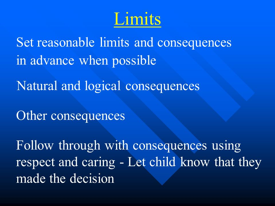 Set reasonable limits and consequences in advance when possible Natural and logical consequences Other consequences Follow through with consequences using respect and caring - Let child know that they made the decision Limits