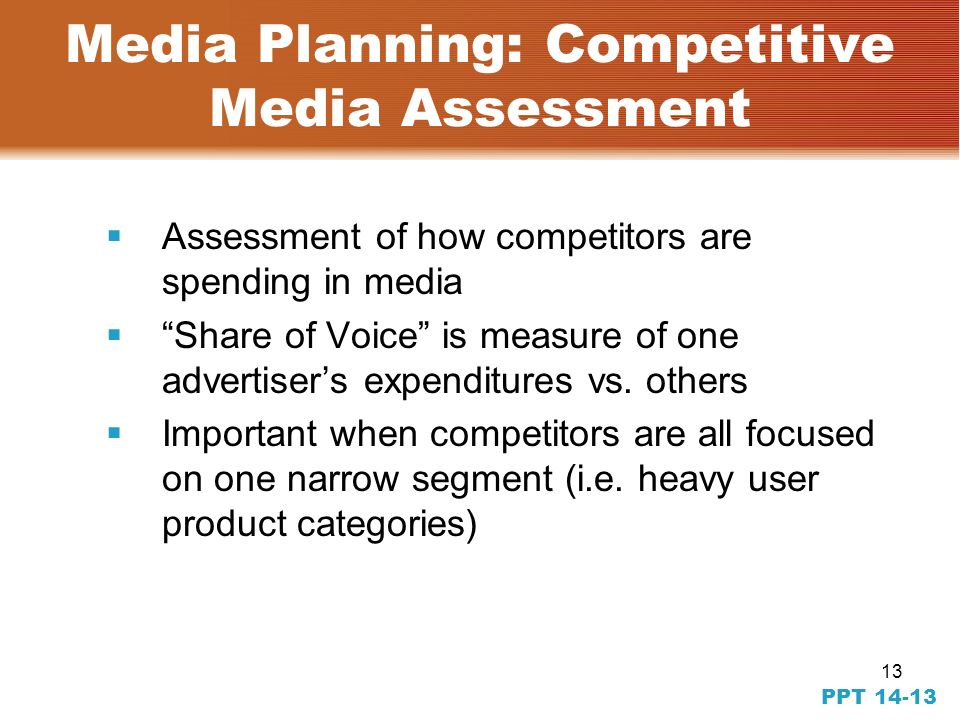 12 PPT Media Planning: Strategies [2] Continuity: Continuous scheduling Flighting Pulsing Forgetting function Media Context: Editorial climate/tone of media vehicle Length or Size of Ads: Creative requirements Square root law Media budget Competitive environment may want to match size and length of key competitors