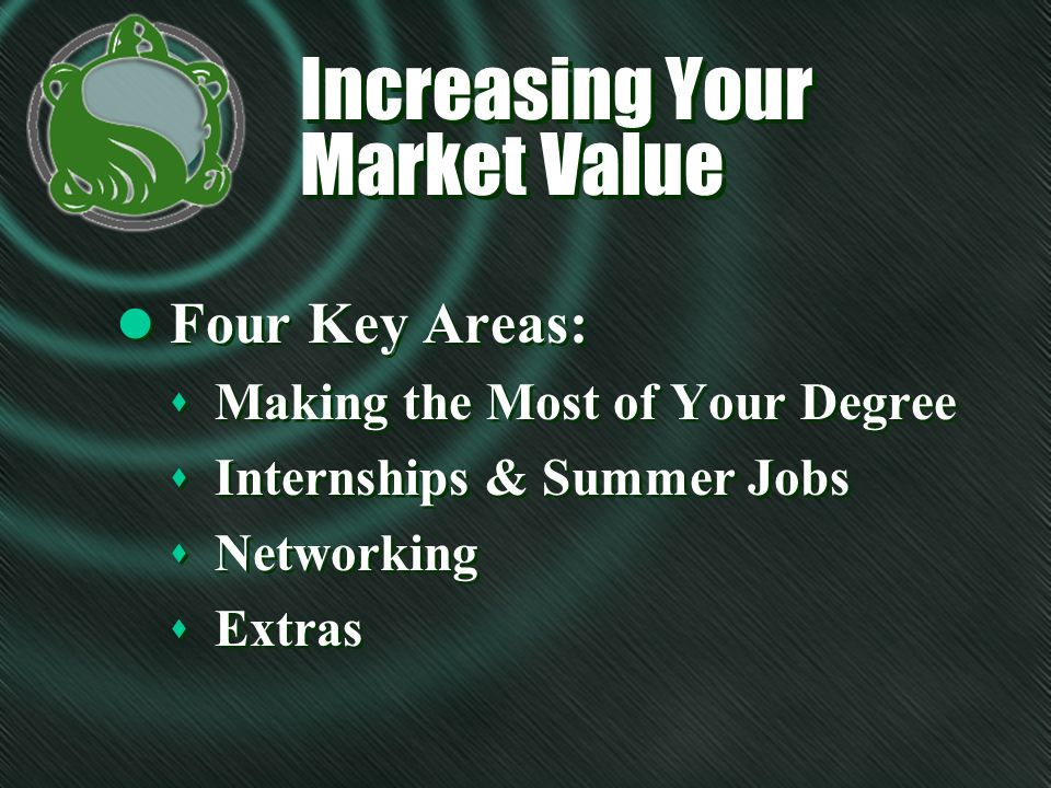 Increasing Your Market Value Increasing Your Market Value l Four Key Areas: s Making the Most of Your Degree s Internships & Summer Jobs s Networking s Extras l Four Key Areas: s Making the Most of Your Degree s Internships & Summer Jobs s Networking s Extras