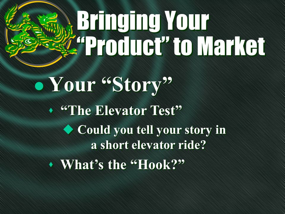 Bringing Your Product to Market l Your Story s The Elevator Test u Could you tell your story in a short elevator ride.