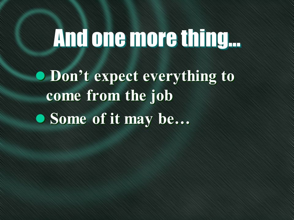And one more thing… l Dont expect everything to come from the job l Some of it may be… l Dont expect everything to come from the job l Some of it may be…